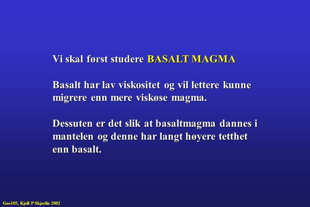 Vi skal først studere BASALT MAGMA Basalt har lav viskositet og vil lettere kunne migrere enn mere viskøse magma. Dessuten er det slik at basaltmagma