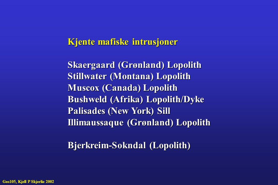 Kjente mafiske intrusjoner Skaergaard (Grønland) Lopolith Stillwater (Montana) Lopolith Muscox (Canada) Lopolith Bushweld (Afrika) Lopolith/Dyke Palisades (New York) Sill Illimaussaque (Grønland) Lopolith Bjerkreim-Sokndal (Lopolith) Geo105, Kjell P Skjerlie 2002