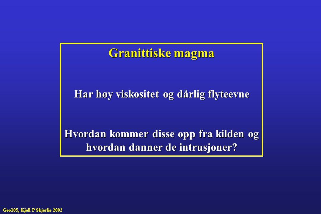 Granittiske magma Har høy viskositet og dårlig flyteevne Hvordan kommer disse opp fra kilden og hvordan danner de intrusjoner? Geo105, Kjell P Skjerli