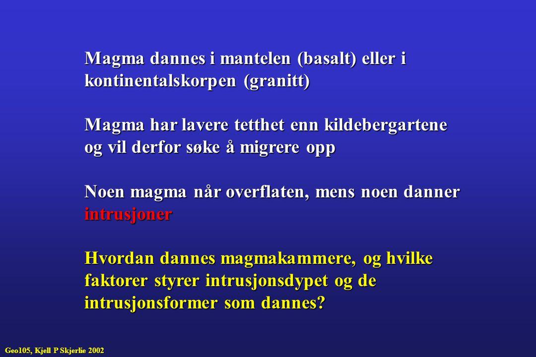 Oppsummering basaltintrusjoner Magma føres opp fra kilderegionen i dykes Erupsjon DykeLakolittLopolittSill (Ekstrusiv, lava former, pyrokla- stiske produkter) (Intrusiv) Geo105, Kjell P Skjerlie 2002