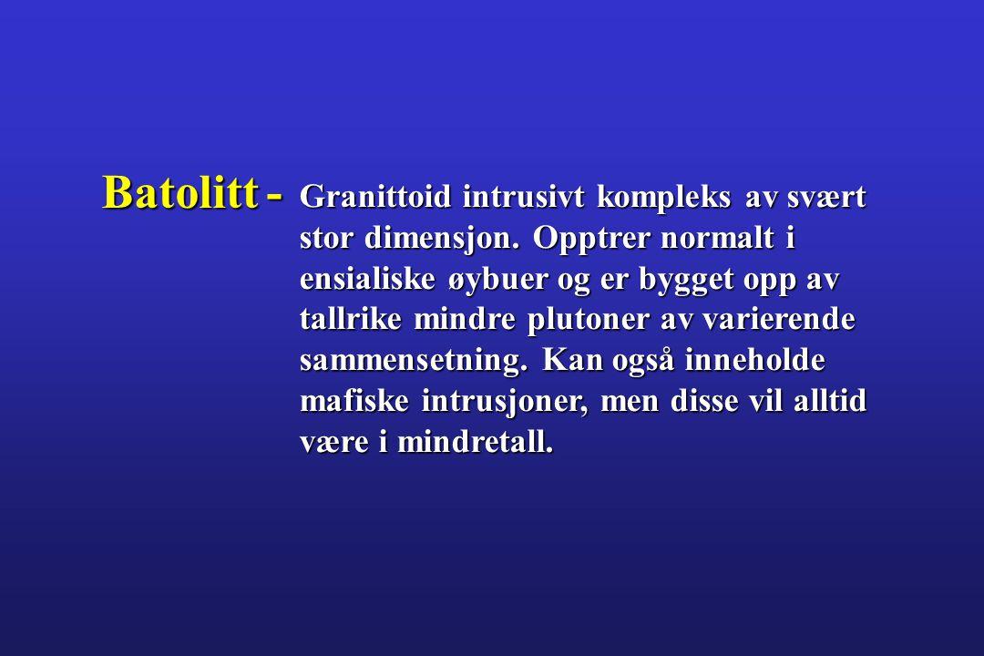 Batolitt - Granittoid intrusivt kompleks av svært stor dimensjon. Opptrer normalt i ensialiske øybuer og er bygget opp av tallrike mindre plutoner av
