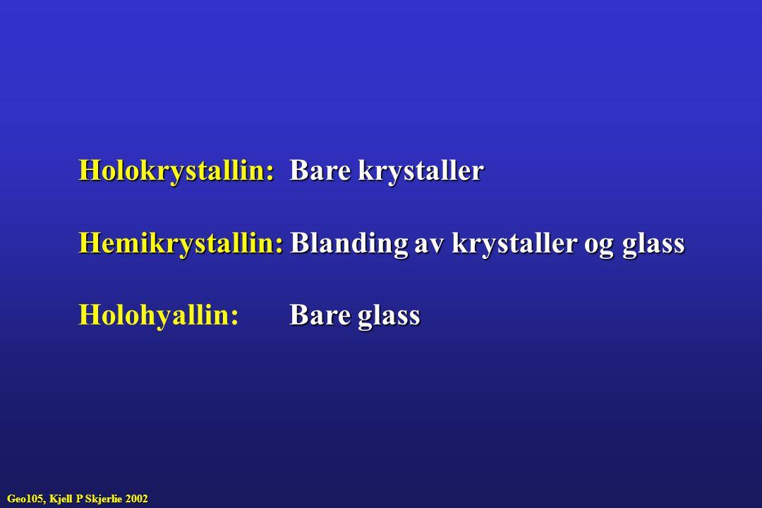 Geo105, Kjell P Skjerlie 2002 Holokrystallin:Bare krystaller Holokrystallin: Bare krystaller Hemikrystallin:Blanding av krystaller og glass Hemikrystallin: Blanding av krystaller og glass Bare glass Holohyallin: Bare glass