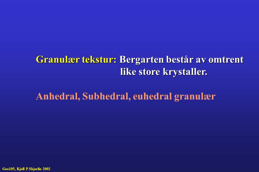Geo105, Kjell P Skjerlie 2002 Granulær tekstur:Bergarten består av omtrent Granulær tekstur: Bergarten består av omtrent like store krystaller.
