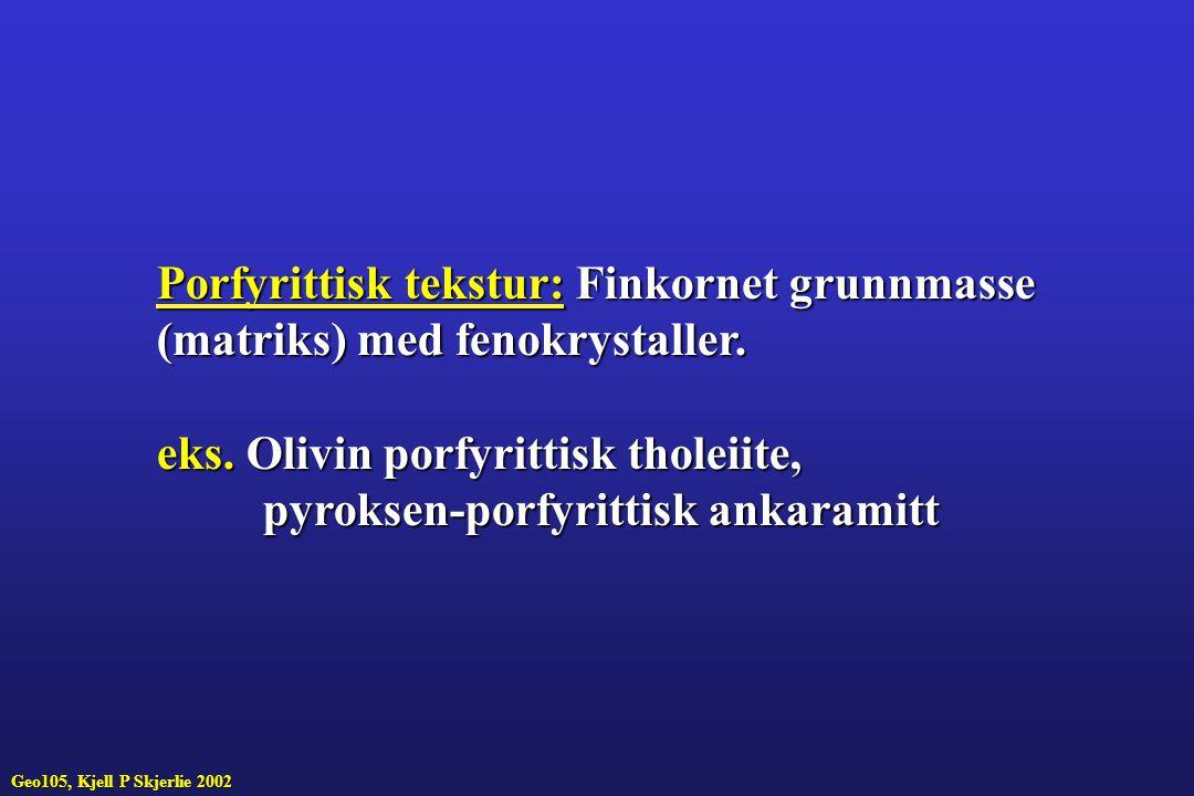 Geo105, Kjell P Skjerlie 2002 Porfyrittisk tekstur:Finkornet grunnmasse Porfyrittisk tekstur: Finkornet grunnmasse (matriks) med fenokrystaller.