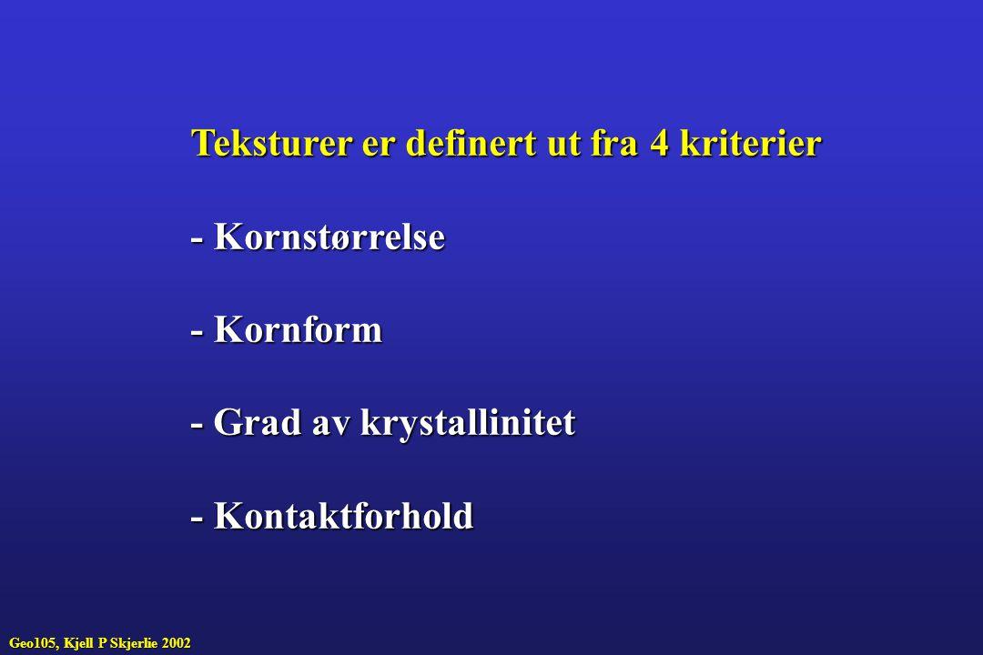 Teksturer er definert ut fra 4 kriterier - Kornstørrelse - Kornform - Grad av krystallinitet - Kontaktforhold Geo105, Kjell P Skjerlie 2002