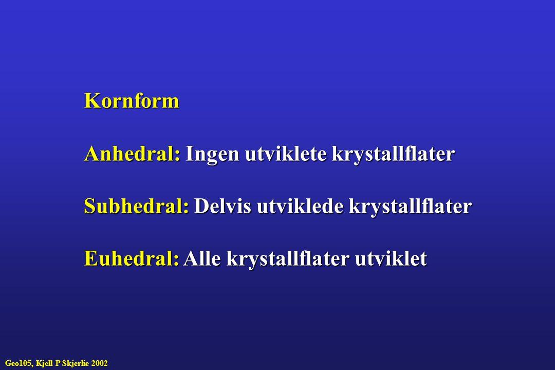 Geo105, Kjell P Skjerlie 2002 Kornform Anhedral:Ingen utviklete krystallflater Anhedral: Ingen utviklete krystallflater Subhedral:Delvis utviklede krystallflater Subhedral: Delvis utviklede krystallflater Euhedral:Alle krystallflater utviklet Euhedral: Alle krystallflater utviklet