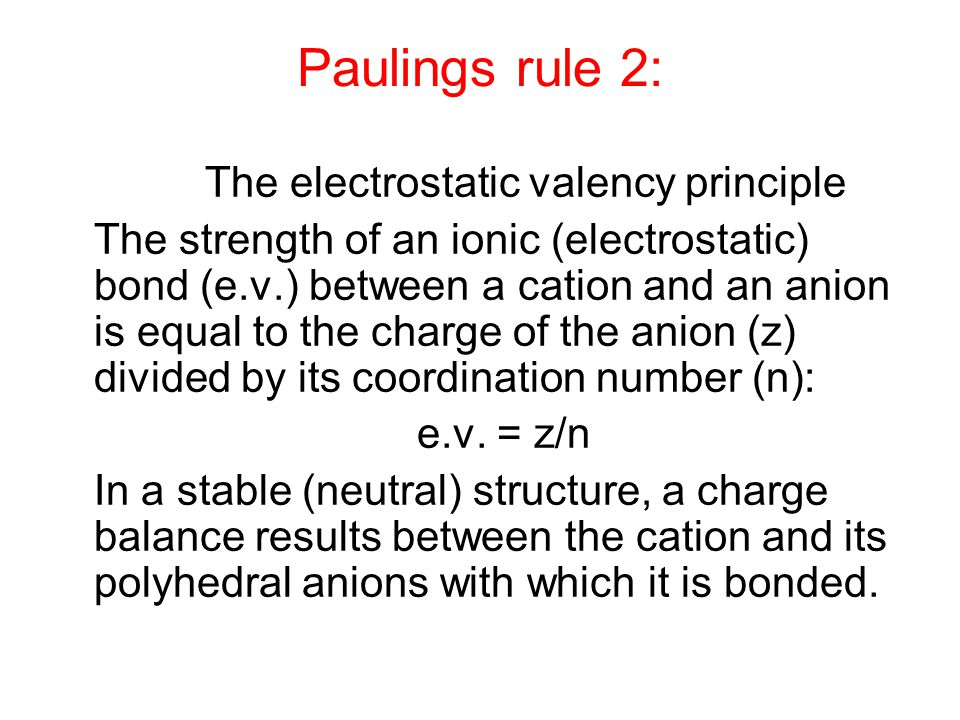 Rule 2: The electrostatic valency principle The strength of an ionic (electrostatic) bond (e.v.) between a cation and an anion is equal to the charge