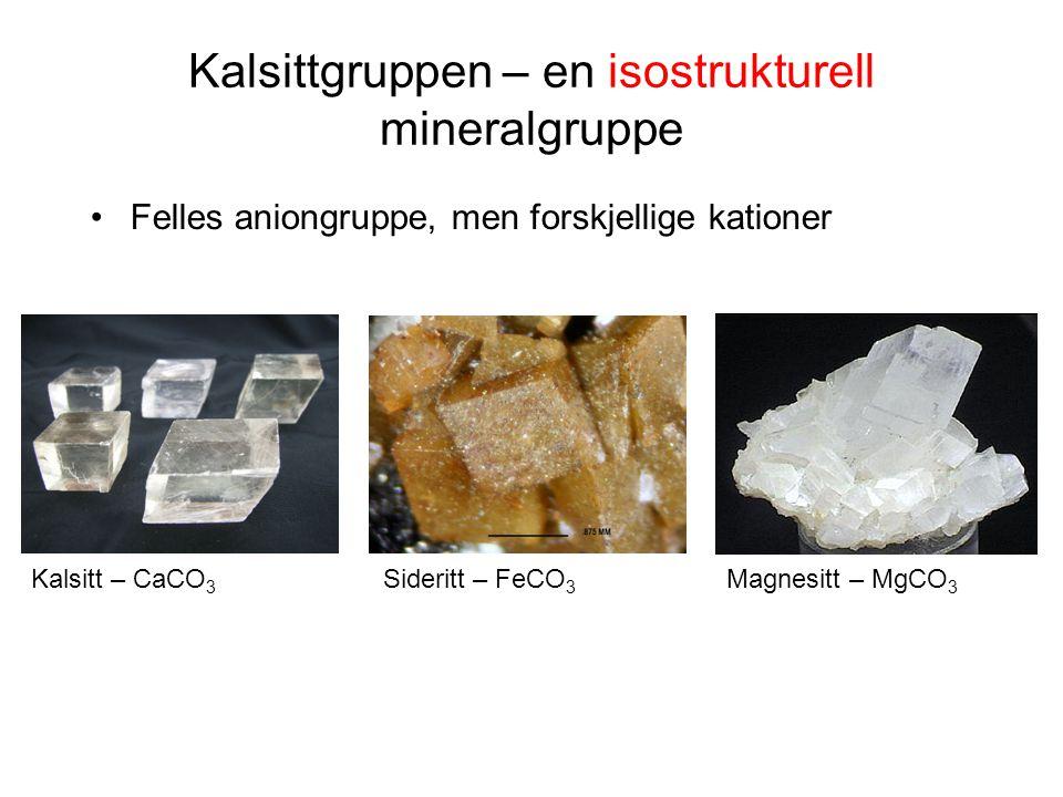 Kalsittgruppen – en isostrukturell mineralgruppe Felles aniongruppe, men forskjellige kationer Kalsitt – CaCO 3 Sideritt – FeCO 3 Magnesitt – MgCO 3