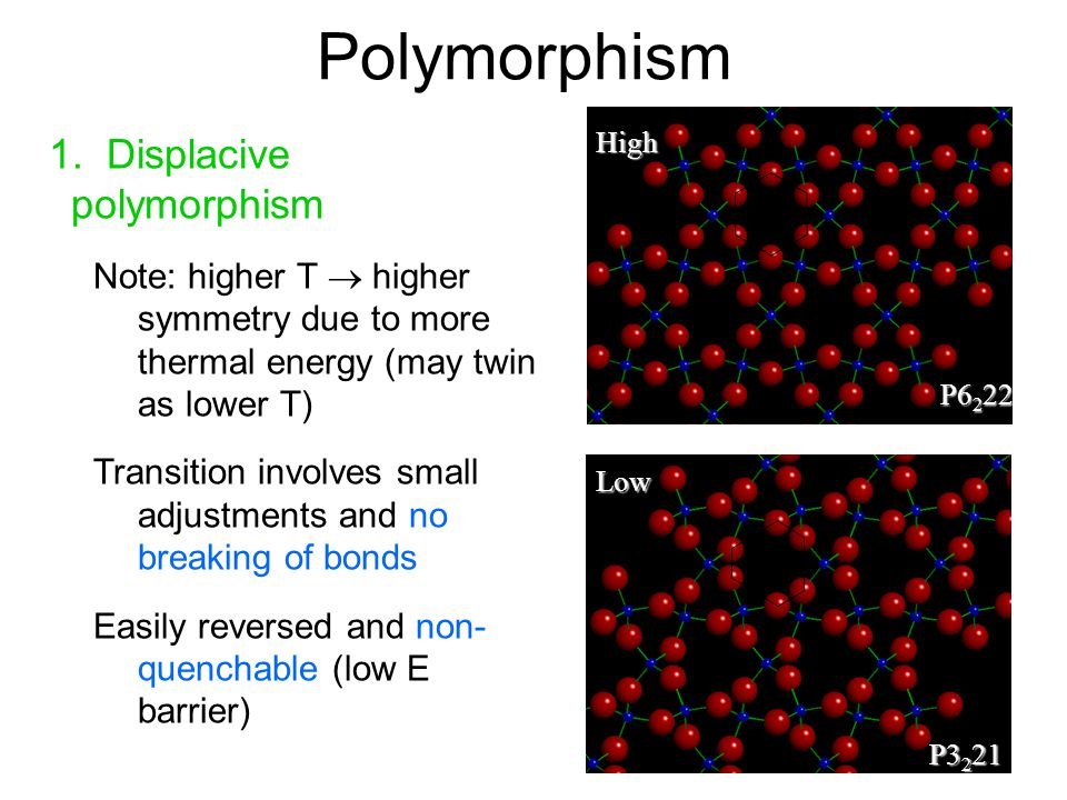 Polymorphism 1. Displacive polymorphism Note: higher T  higher symmetry due to more thermal energy (may twin as lower T) Transition involves small ad