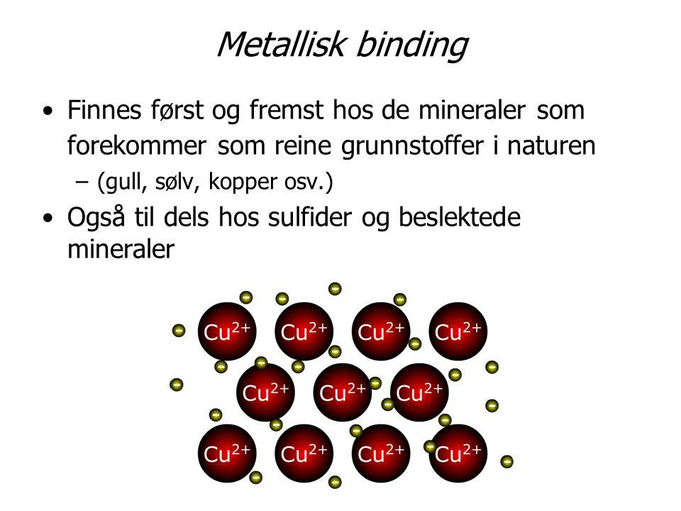 Metallisk binding Finnes først og fremst hos de mineraler som forekommer som reine grunnstoffer i naturen –(gull, sølv, kopper osv.) Også til dels hos