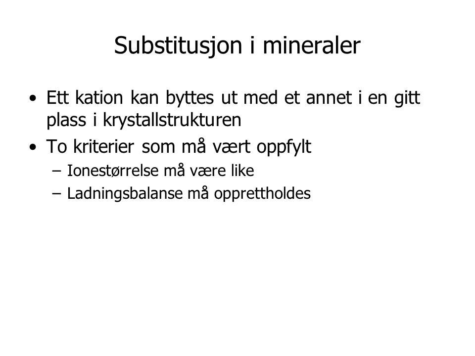 Substitusjon i mineraler Ett kation kan byttes ut med et annet i en gitt plass i krystallstrukturen To kriterier som må vært oppfylt –Ionestørrelse må