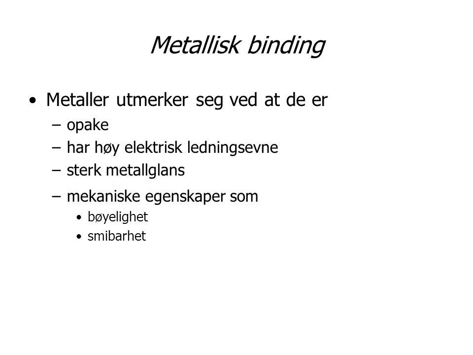 Metallisk binding Metaller utmerker seg ved at de er –opake –har høy elektrisk ledningsevne –sterk metallglans –mekaniske egenskaper som bøyelighet sm