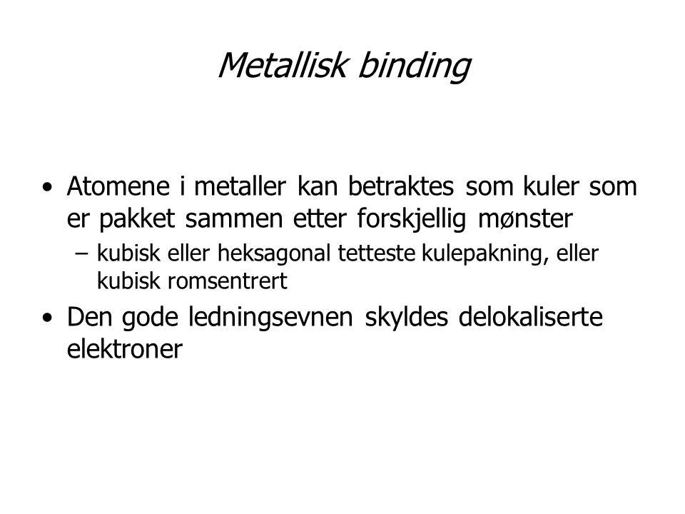 Metallisk binding Atomene i metaller kan betraktes som kuler som er pakket sammen etter forskjellig mønster –kubisk eller heksagonal tetteste kulepakn