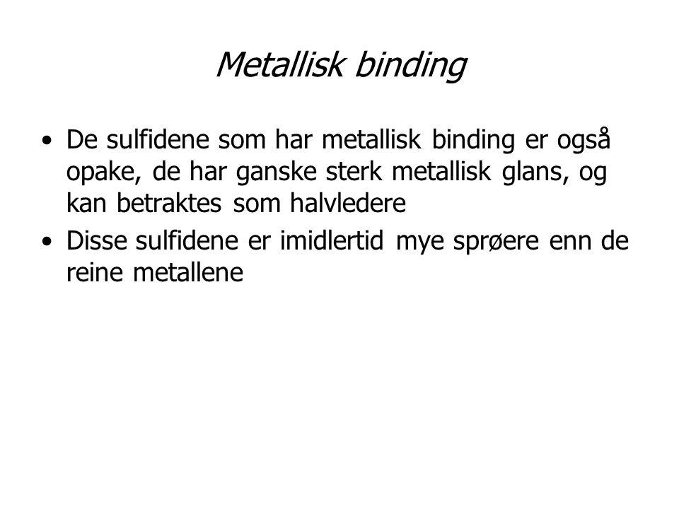 Metallisk binding De sulfidene som har metallisk binding er også opake, de har ganske sterk metallisk glans, og kan betraktes som halvledere Disse sul