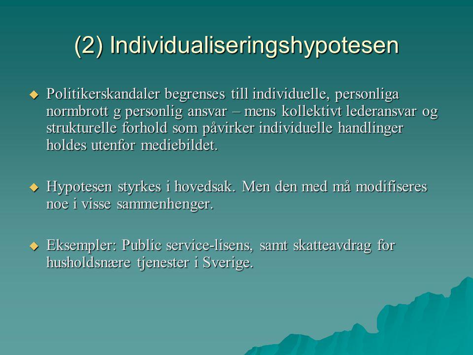 (2) Individualiseringshypotesen  Politikerskandaler begrenses till individuelle, personliga normbrott g personlig ansvar – mens kollektivt lederansva