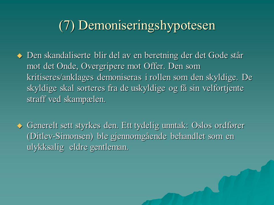 (7) Demoniseringshypotesen  Den skandaliserte blir del av en beretning der det Gode står mot det Onde, Overgripere mot Offer. Den som kritiseres/ankl