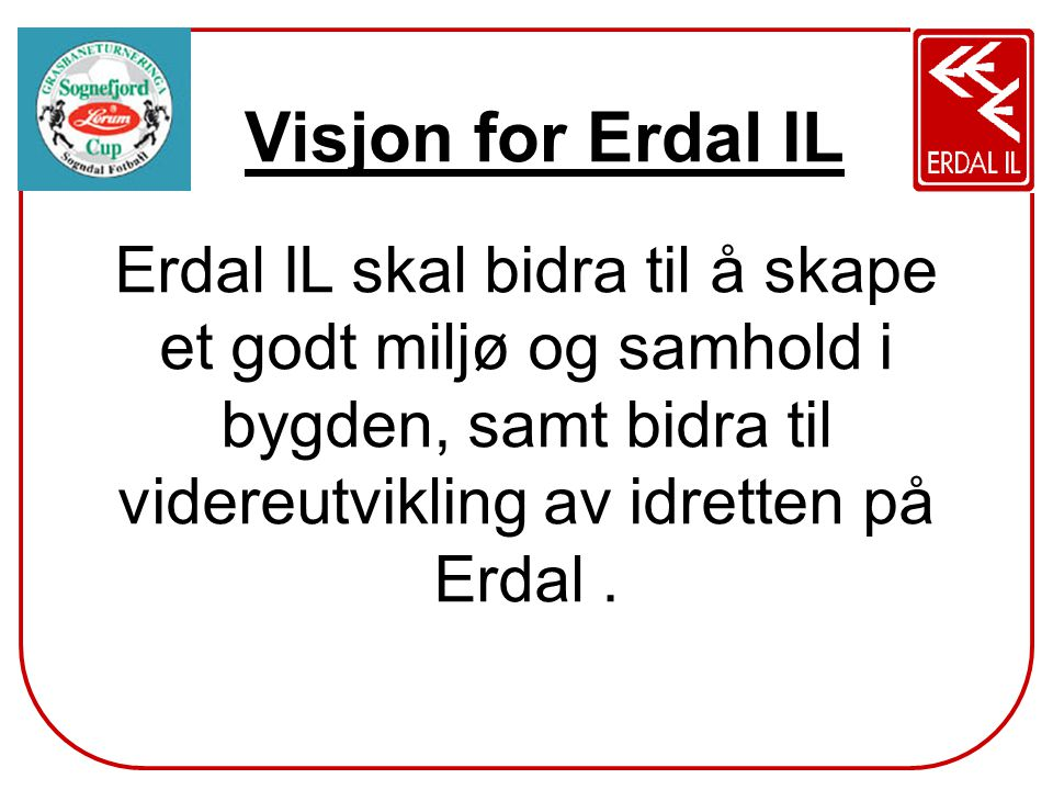 Visjon for Erdal IL Erdal IL skal bidra til å skape et godt miljø og samhold i bygden, samt bidra til videreutvikling av idretten på Erdal.