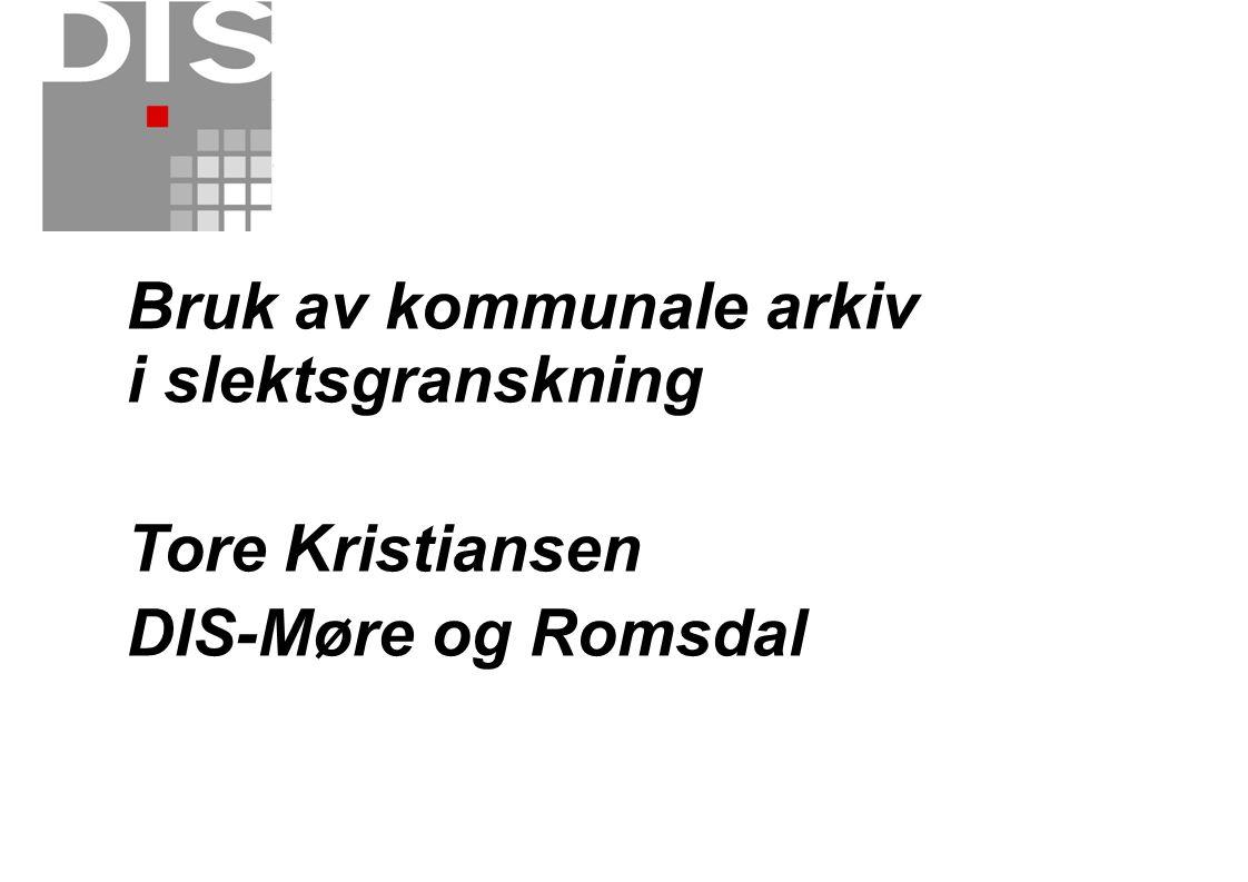 Bruk av kommunale arkiv i slektsgranskning Tore Kristiansen DIS-Møre og Romsdal