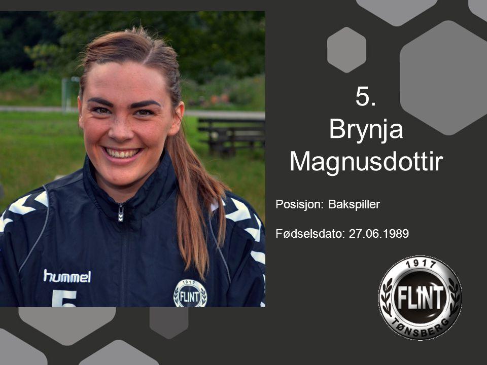 5. Brynja Magnusdottir Posisjon: Bakspiller Fødselsdato: 27.06.1989