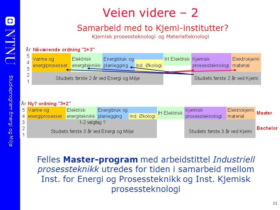 Studieprogram Energi og Miljø 11 Veien videre – 2 Samarbeid med to Kjemi-institutter? Kjemisk prosessteknologi og Materialteknologi Felles Master-prog