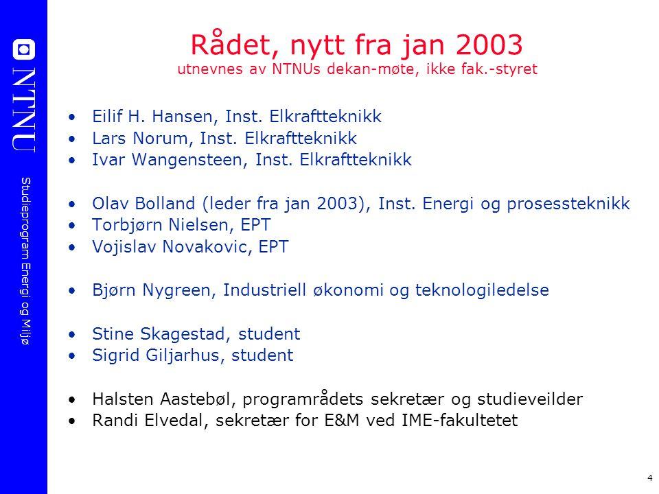Studieprogram Energi og Miljø 4 Rådet, nytt fra jan 2003 utnevnes av NTNUs dekan-møte, ikke fak.-styret Eilif H. Hansen, Inst. Elkraftteknikk Lars Nor
