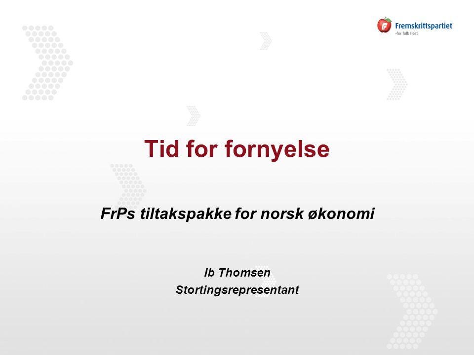 Tid for fornyelse FrPs tiltakspakke for norsk økonomi Ib Thomsen Stortingsrepresentant