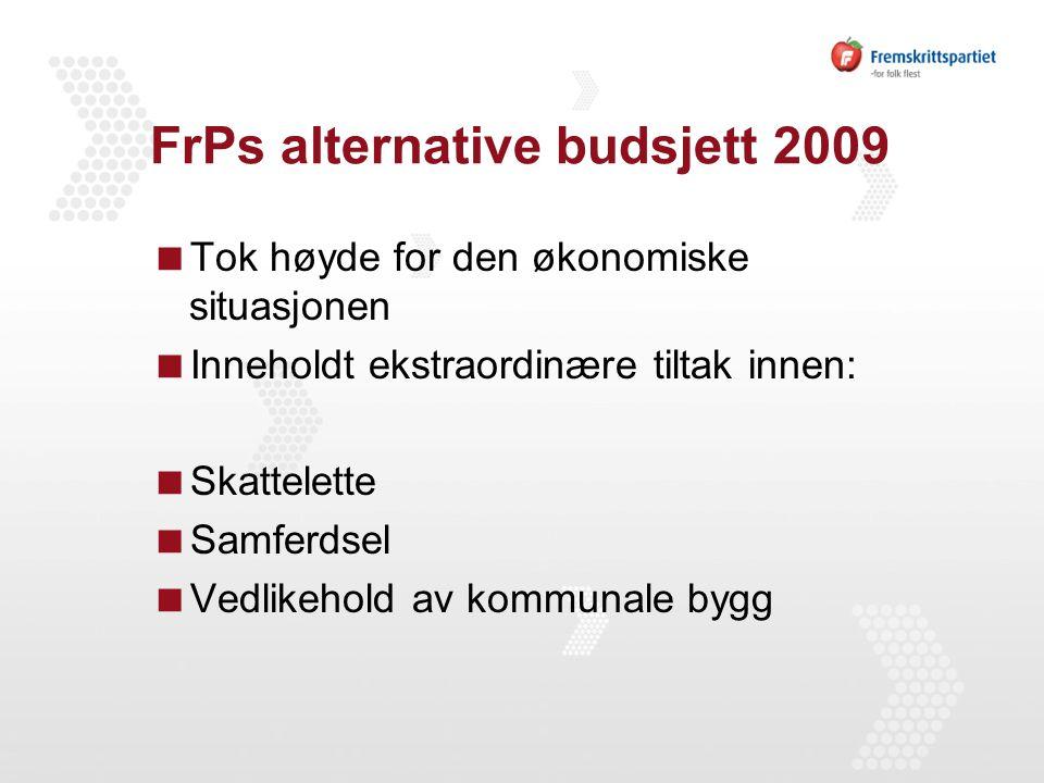 FrPs alternative budsjett 2009  Tok høyde for den økonomiske situasjonen  Inneholdt ekstraordinære tiltak innen:  Skattelette  Samferdsel  Vedlikehold av kommunale bygg