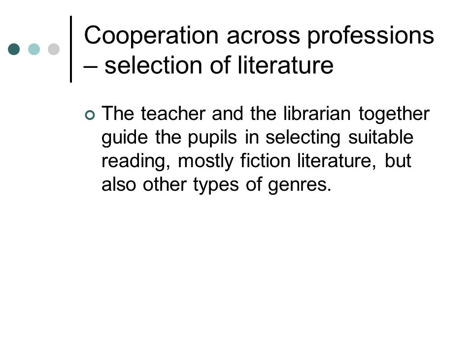 Cooperation across professions – selection of literature The teacher and the librarian together guide the pupils in selecting suitable reading, mostly fiction literature, but also other types of genres.
