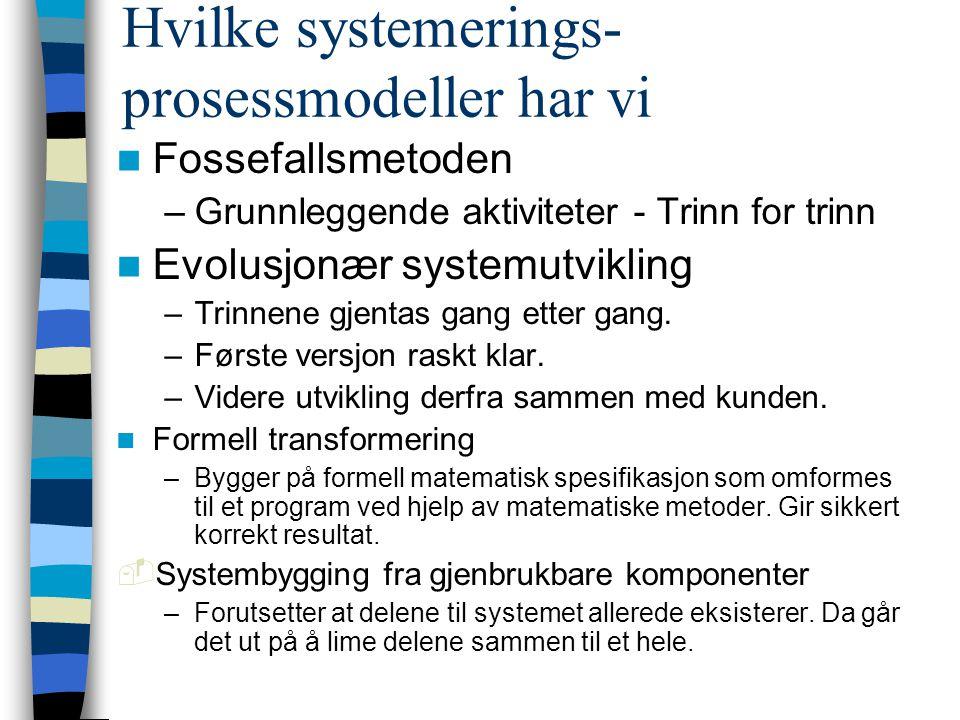 Hvilke systemerings- prosessmodeller har vi Fossefallsmetoden –Grunnleggende aktiviteter - Trinn for trinn Evolusjonær systemutvikling –Trinnene gjentas gang etter gang.