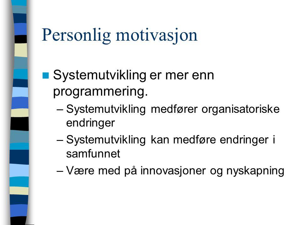 Personlig motivasjon Systemutvikling er mer enn programmering. –Systemutvikling medfører organisatoriske endringer –Systemutvikling kan medføre endrin