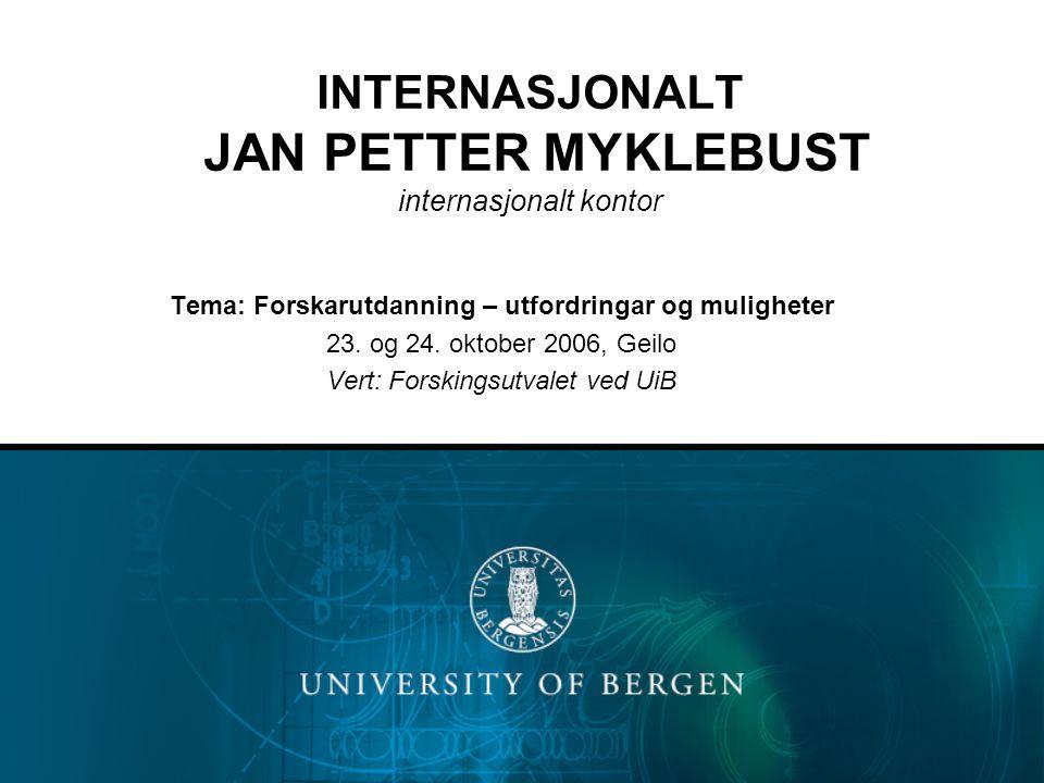 INTERNASJONALT JAN PETTER MYKLEBUST internasjonalt kontor Tema: Forskarutdanning – utfordringar og muligheter 23. og 24. oktober 2006, Geilo Vert: For