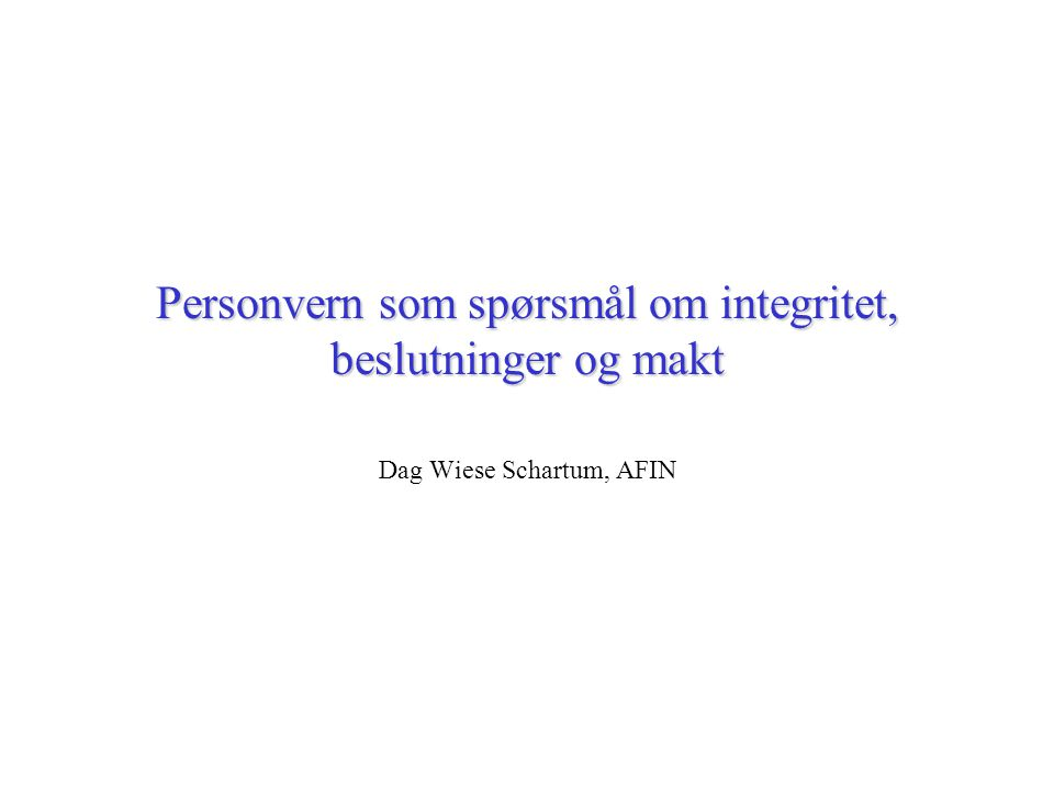 Personvern som spørsmål om integritet, beslutninger og makt Dag Wiese Schartum, AFIN