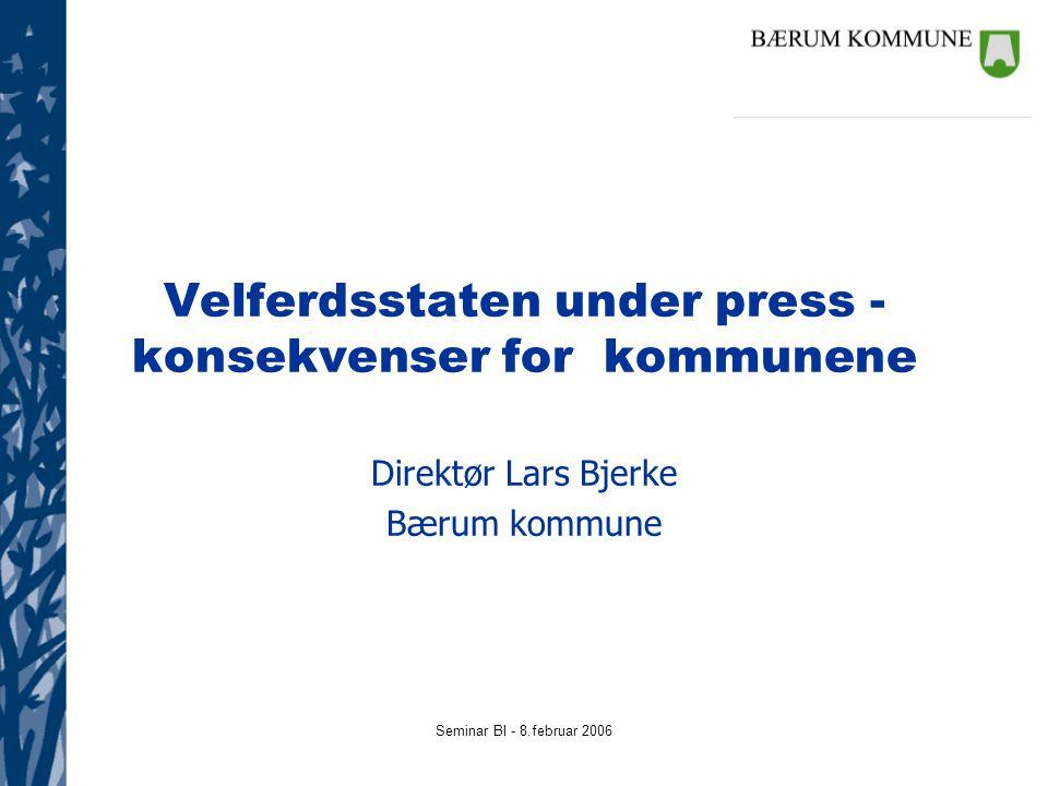 Seminar BI - 8.februar 2006 Velferdsstaten under press - konsekvenser for kommunene Direktør Lars Bjerke Bærum kommune