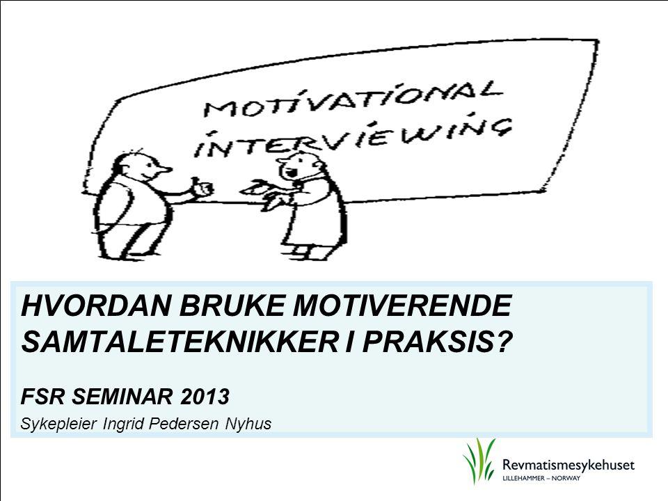 HVORDAN BRUKE MOTIVERENDE SAMTALETEKNIKKER I PRAKSIS? FSR SEMINAR 2013 Sykepleier Ingrid Pedersen Nyhus