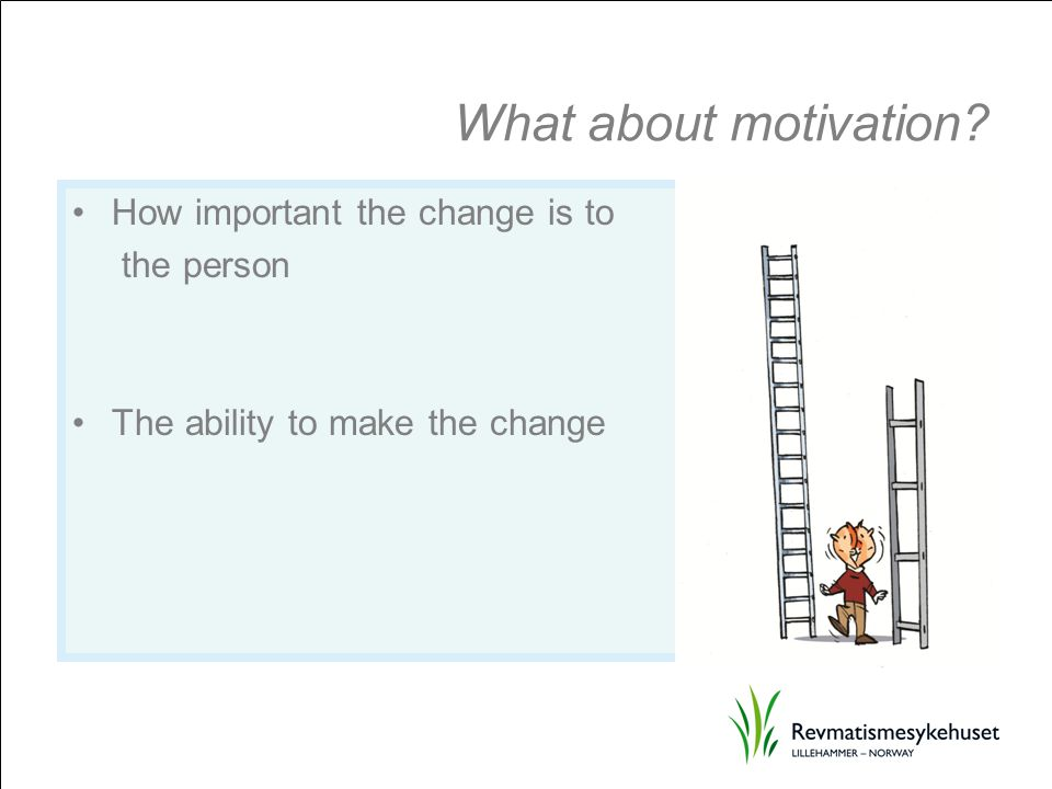 What about motivation? How important the change is to the person The ability to make the change