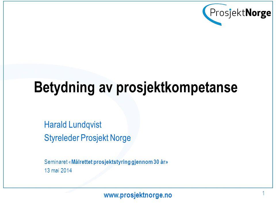 Betydning av prosjektkompetanse Harald Lundqvist Styreleder Prosjekt Norge Seminaret « Målrettet prosjektstyring gjennom 30 år» 13 mai 2014 www.prosjektnorge.no 1