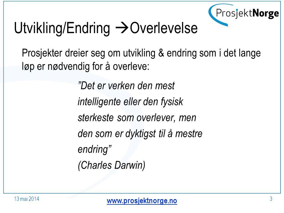 Utvikling/Endring  Overlevelse Det er verken den mest intelligente eller den fysisk sterkeste som overlever, men den som er dyktigst til å mestre endring (Charles Darwin) 13 mai 2014 www.prosjektnorge.no 3 Prosjekter dreier seg om utvikling & endring som i det lange løp er nødvendig for å overleve: