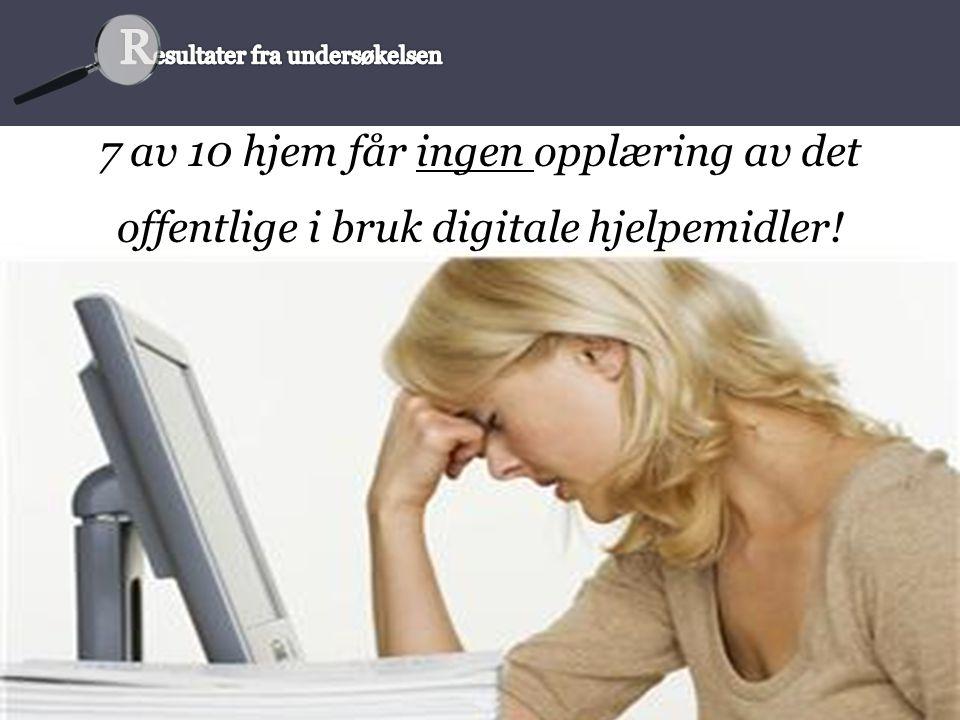 7 av 10 hjem får ingen opplæring av det offentlige i bruk digitale hjelpemidler!