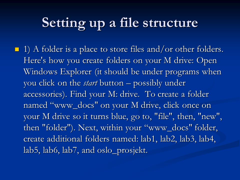 Setting up a file structure 1) A folder is a place to store files and/or other folders. Here's how you create folders on your M drive: Open Windows Ex
