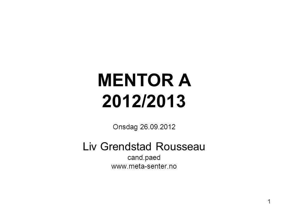 1 MENTOR A 2012/2013 Onsdag 26.09.2012 Liv Grendstad Rousseau cand.paed www.meta-senter.no