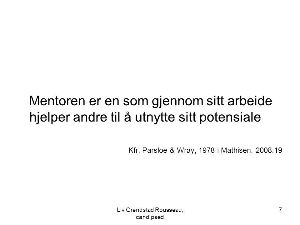 7 Mentoren er en som gjennom sitt arbeide hjelper andre til å utnytte sitt potensiale Kfr. Parsloe & Wray, 1978 i Mathisen, 2008:19 Liv Grendstad Rous