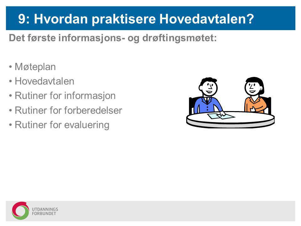 9: Hvordan praktisere Hovedavtalen? Det første informasjons- og drøftingsmøtet: Møteplan Hovedavtalen Rutiner for informasjon Rutiner for forberedelse