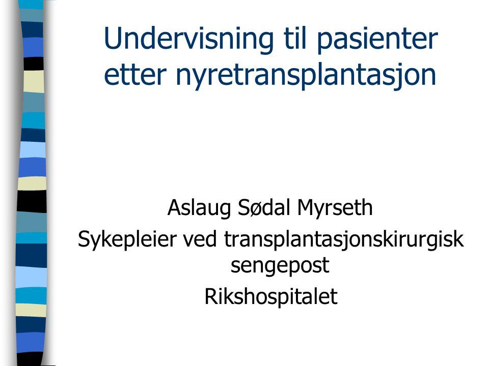 Undervisning til pasienter etter nyretransplantasjon Aslaug Sødal Myrseth Sykepleier ved transplantasjonskirurgisk sengepost Rikshospitalet