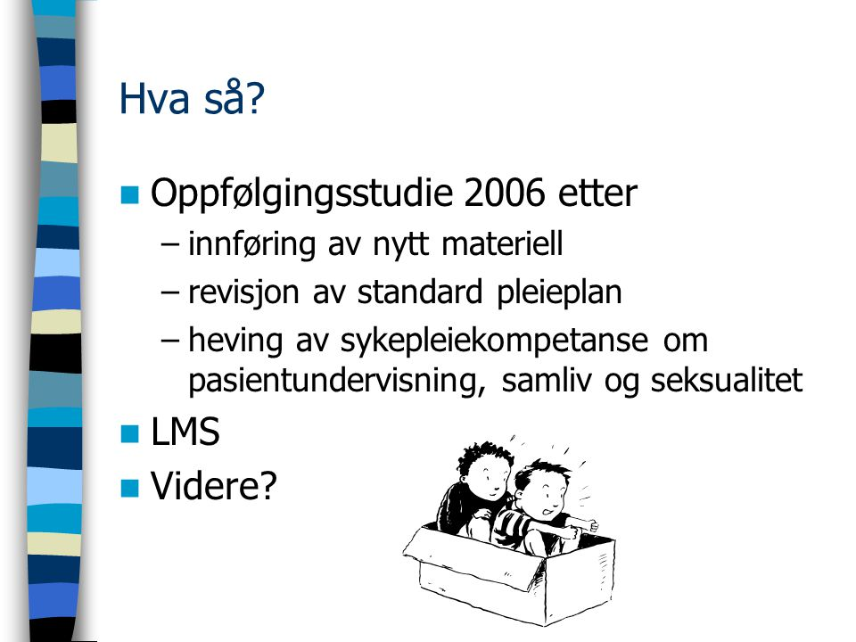 Hva så? Oppfølgingsstudie 2006 etter –innføring av nytt materiell –revisjon av standard pleieplan –heving av sykepleiekompetanse om pasientundervisnin