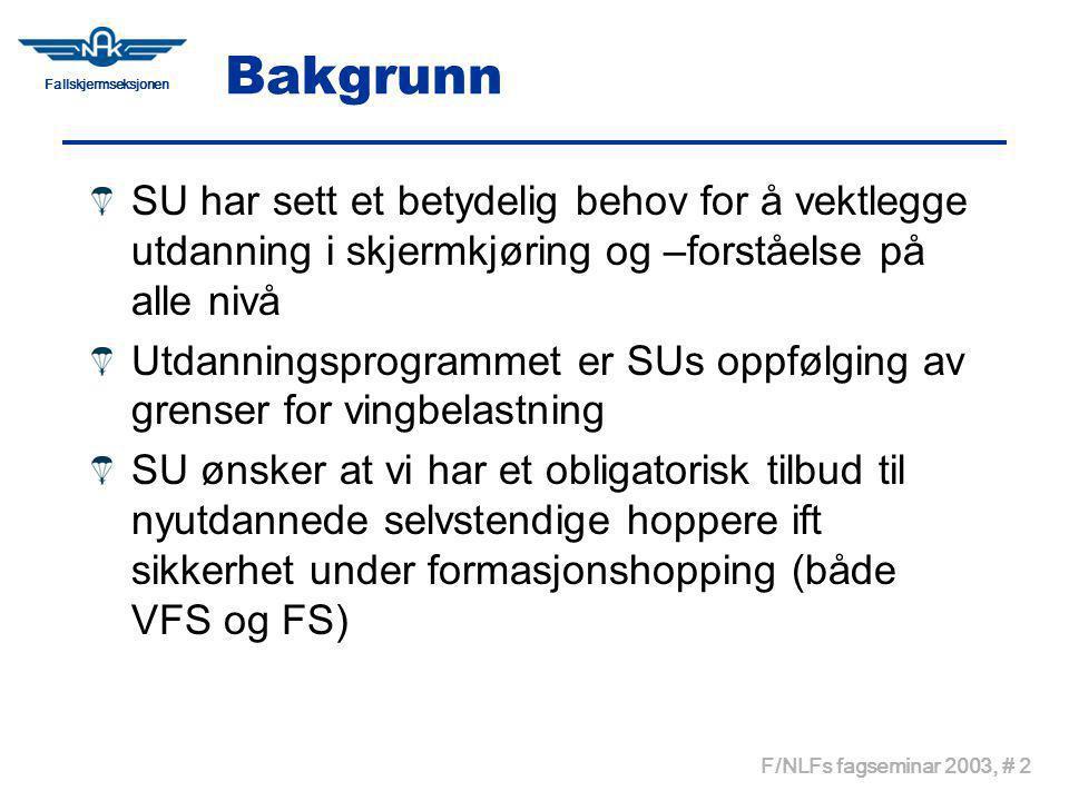 Fallskjermseksjonen F/NLFs fagseminar 2003, # 2 Bakgrunn SU har sett et betydelig behov for å vektlegge utdanning i skjermkjøring og –forståelse på alle nivå Utdanningsprogrammet er SUs oppfølging av grenser for vingbelastning SU ønsker at vi har et obligatorisk tilbud til nyutdannede selvstendige hoppere ift sikkerhet under formasjonshopping (både VFS og FS)