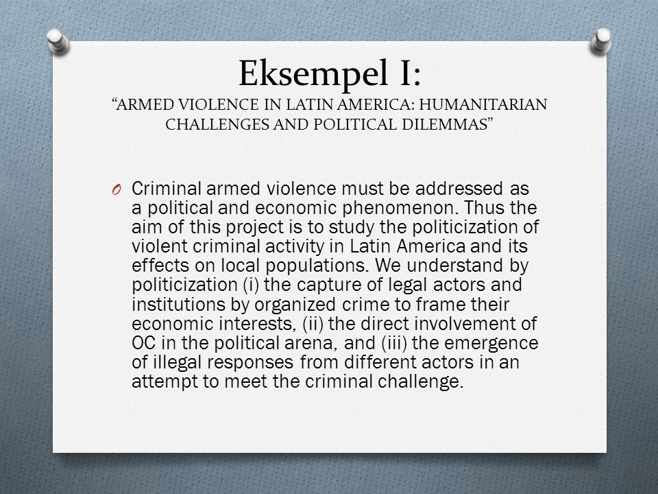"""Eksempel I: """"ARMED VIOLENCE IN LATIN AMERICA: HUMANITARIAN CHALLENGES AND POLITICAL DILEMMAS"""" O Criminal armed violence must be addressed as a politic"""