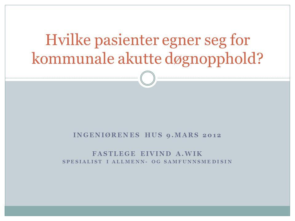 INGENIØRENES HUS 9.MARS 2012 FASTLEGE EIVIND A.WIK SPESIALIST I ALLMENN- OG SAMFUNNSMEDISIN Hvilke pasienter egner seg for kommunale akutte døgnopphold?