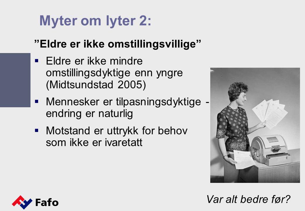 """Myter om lyter 2: """"Eldre er ikke omstillingsvillige""""  Eldre er ikke mindre omstillingsdyktige enn yngre (Midtsundstad 2005)  Mennesker er tilpasning"""