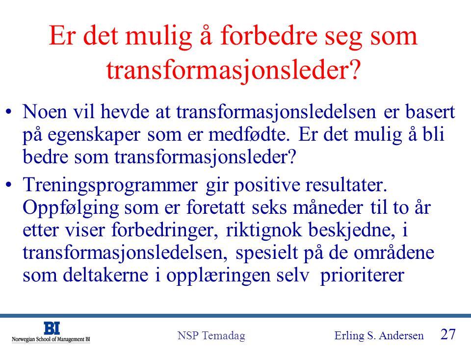 Erling S. Andersen 27 NSP Temadag Er det mulig å forbedre seg som transformasjonsleder? Noen vil hevde at transformasjonsledelsen er basert på egenska