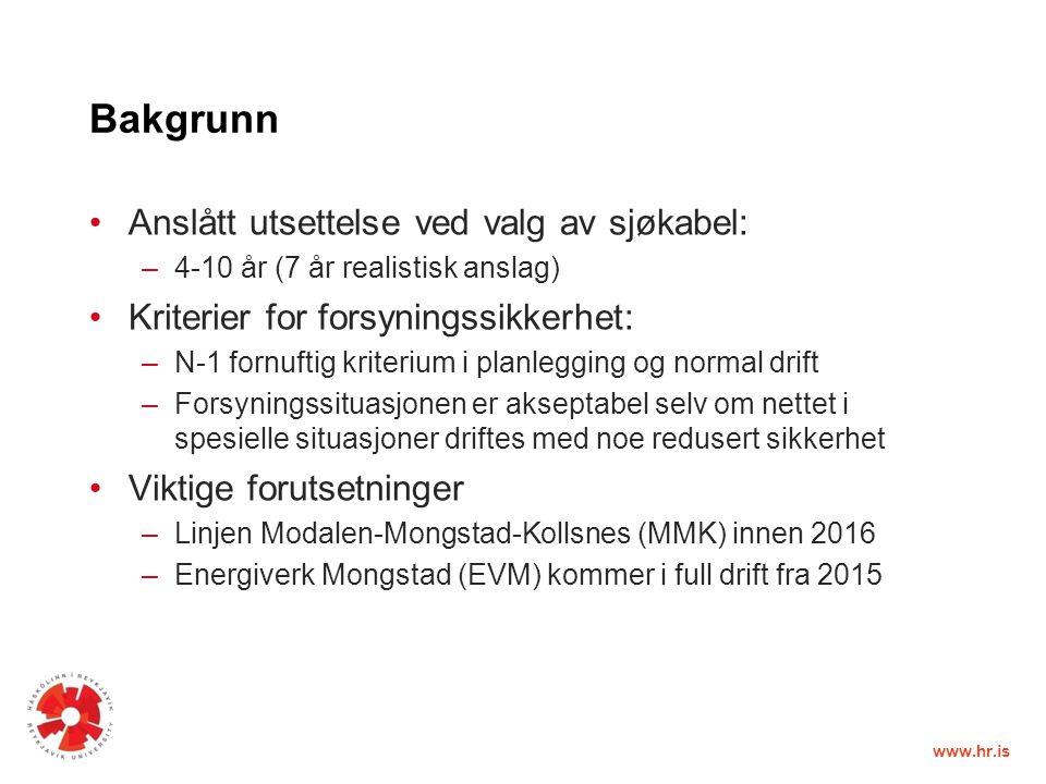 www.hr.is Bakgrunn Anslått utsettelse ved valg av sjøkabel: –4-10 år (7 år realistisk anslag) Kriterier for forsyningssikkerhet: –N-1 fornuftig kriterium i planlegging og normal drift –Forsyningssituasjonen er akseptabel selv om nettet i spesielle situasjoner driftes med noe redusert sikkerhet Viktige forutsetninger –Linjen Modalen-Mongstad-Kollsnes (MMK) innen 2016 –Energiverk Mongstad (EVM) kommer i full drift fra 2015
